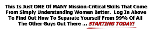 This Is Just ONE Of MANY Mission-Critical Skills That Come From Simply Understanding Women Better.  Log In Above To Find Out How To Separate Yourself From 99% OF All The Other Guys Out There ... STARTING TODAY!