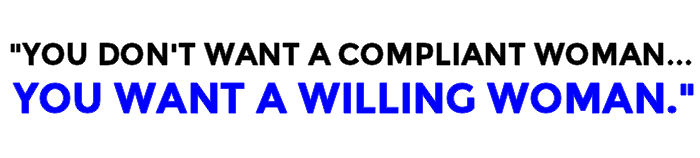 You Don't Want A Compliant Woman. You Want A Willing Woman.